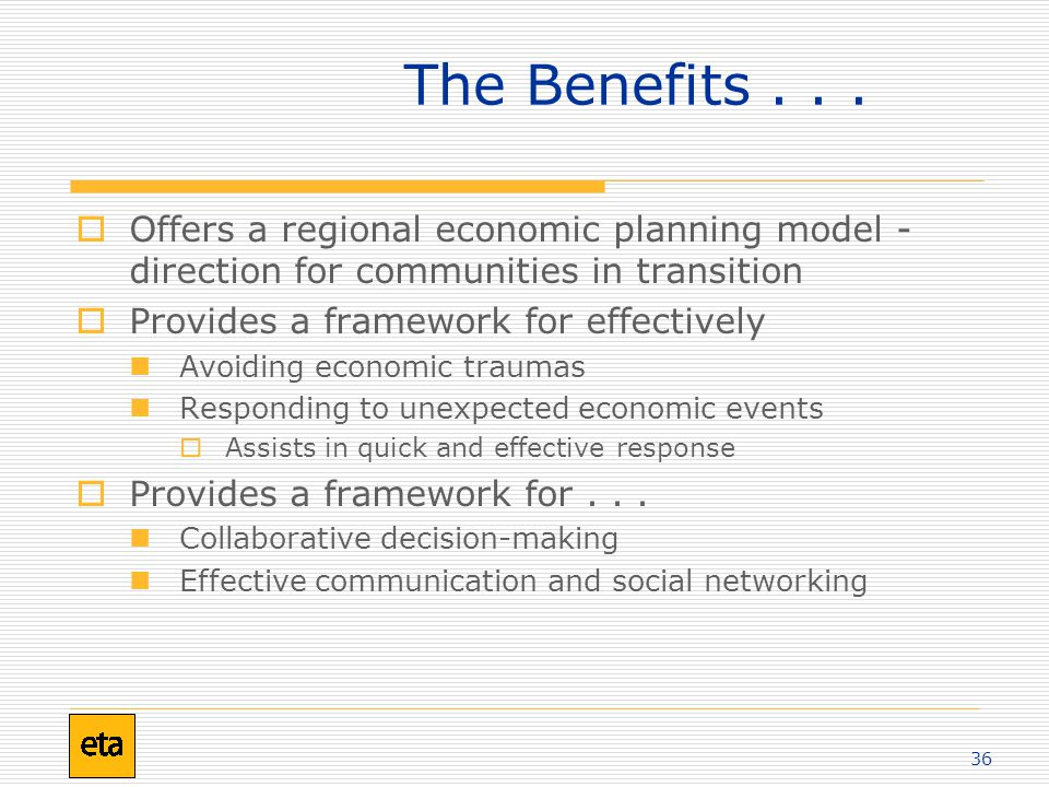 36  Offers a regional economic planning model - direction for communities in transition  Provides a framework for effectively Avoiding economic traumas Responding to unexpected economic events  Assists in quick and effective response  Provides a framework for...