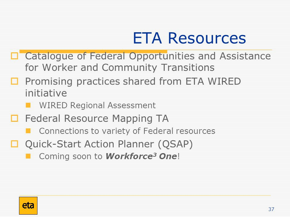 37 ETA Resources  Catalogue of Federal Opportunities and Assistance for Worker and Community Transitions  Promising practices shared from ETA WIRED initiative WIRED Regional Assessment  Federal Resource Mapping TA Connections to variety of Federal resources  Quick-Start Action Planner (QSAP) Coming soon to Workforce 3 One!