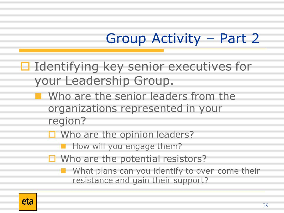 39 Group Activity – Part 2  Identifying key senior executives for your Leadership Group.