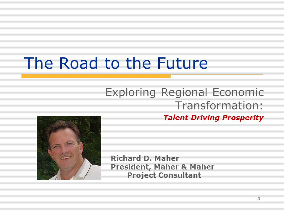 4 The Road to the Future Exploring Regional Economic Transformation: Talent Driving Prosperity Richard D. Maher President, Maher & Maher Project Consu