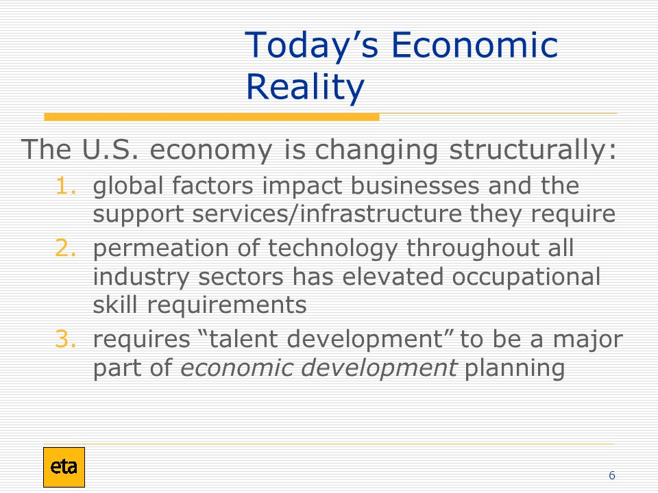 6 Today's Economic Reality The U.S. economy is changing structurally: 1.global factors impact businesses and the support services/infrastructure they