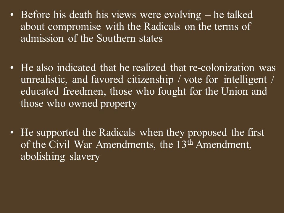 Before his death his views were evolving – he talked about compromise with the Radicals on the terms of admission of the Southern states He also indicated that he realized that re-colonization was unrealistic, and favored citizenship / vote for intelligent / educated freedmen, those who fought for the Union and those who owned property He supported the Radicals when they proposed the first of the Civil War Amendments, the 13 th Amendment, abolishing slavery