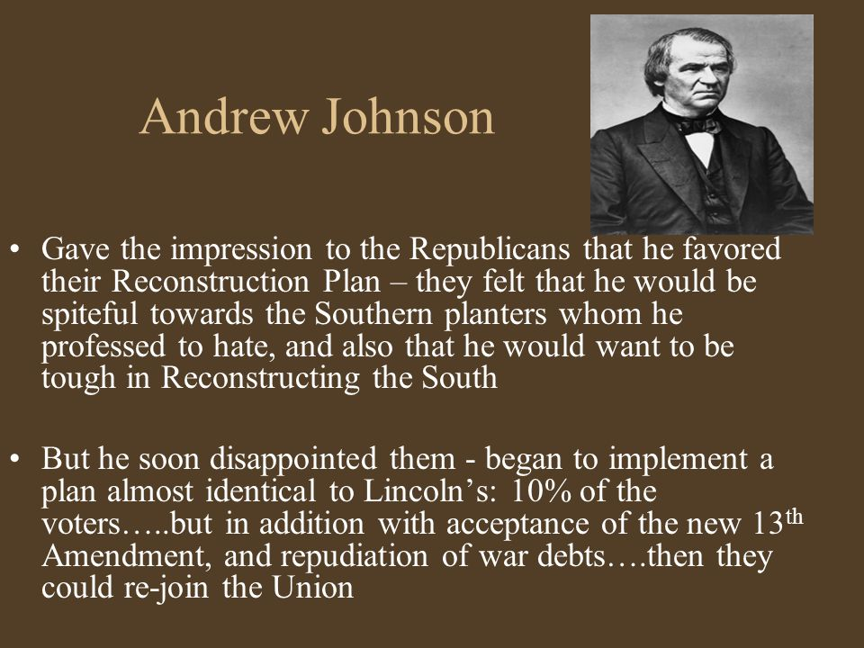 Andrew Johnson Gave the impression to the Republicans that he favored their Reconstruction Plan – they felt that he would be spiteful towards the Sout