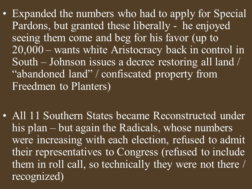 Expanded the numbers who had to apply for Special Pardons, but granted these liberally - he enjoyed seeing them come and beg for his favor (up to 20,000 – wants white Aristocracy back in control in South – Johnson issues a decree restoring all land / abandoned land / confiscated property from Freedmen to Planters) All 11 Southern States became Reconstructed under his plan – but again the Radicals, whose numbers were increasing with each election, refused to admit their representatives to Congress (refused to include them in roll call, so technically they were not there / recognized)