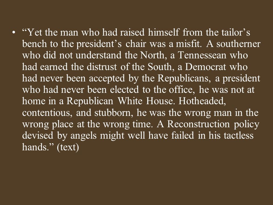 """""""Yet the man who had raised himself from the tailor's bench to the president's chair was a misfit. A southerner who did not understand the North, a Te"""