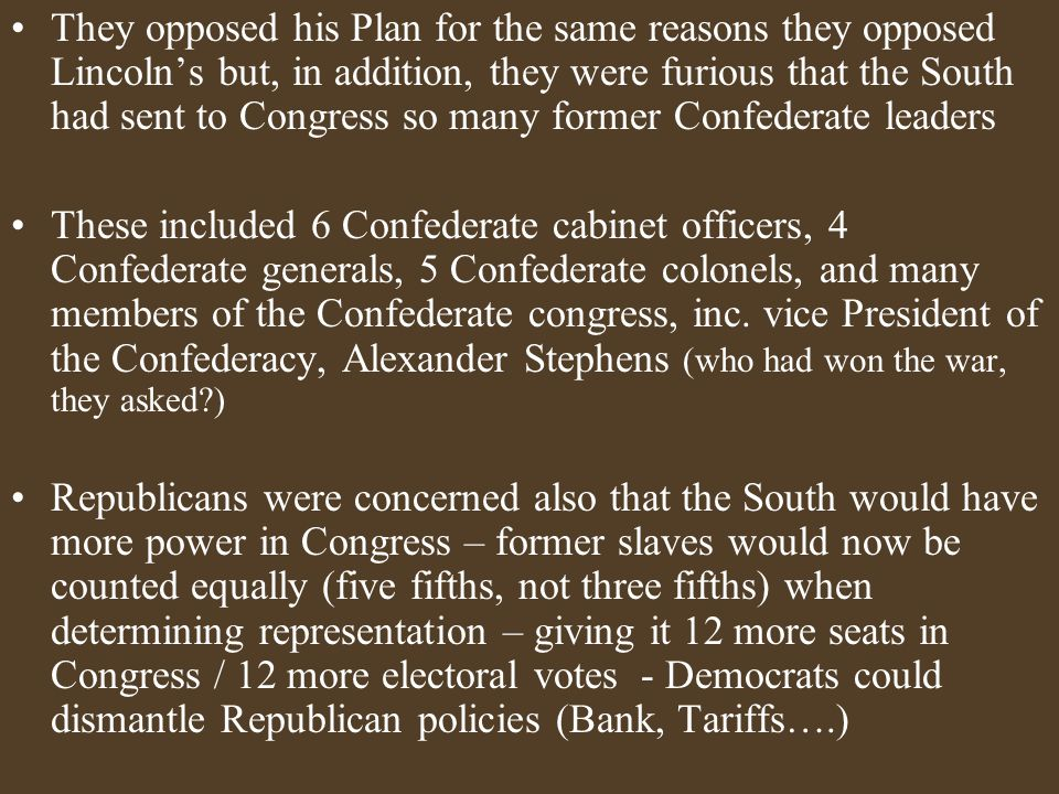 They opposed his Plan for the same reasons they opposed Lincoln's but, in addition, they were furious that the South had sent to Congress so many former Confederate leaders These included 6 Confederate cabinet officers, 4 Confederate generals, 5 Confederate colonels, and many members of the Confederate congress, inc.