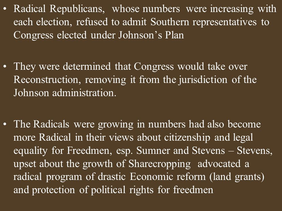 Radical Republicans, whose numbers were increasing with each election, refused to admit Southern representatives to Congress elected under Johnson's Plan They were determined that Congress would take over Reconstruction, removing it from the jurisdiction of the Johnson administration.