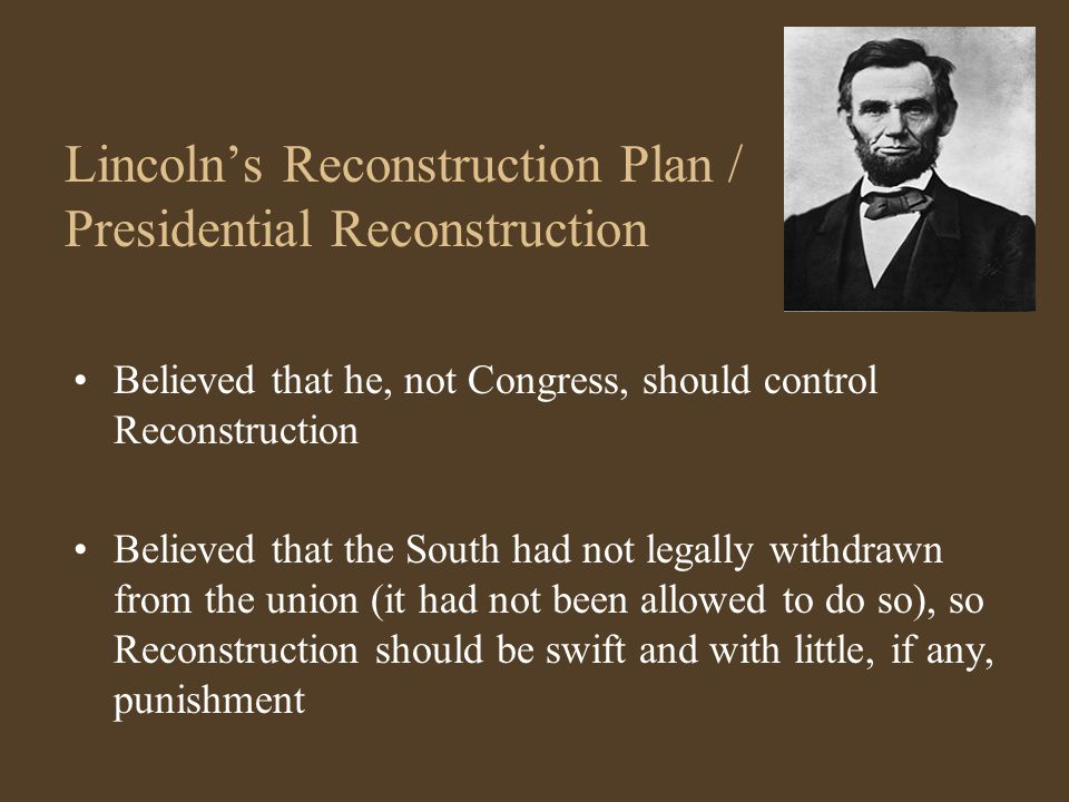 Lincoln's Reconstruction Plan / Presidential Reconstruction Believed that he, not Congress, should control Reconstruction Believed that the South had not legally withdrawn from the union (it had not been allowed to do so), so Reconstruction should be swift and with little, if any, punishment