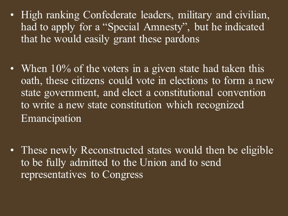 High ranking Confederate leaders, military and civilian, had to apply for a Special Amnesty , but he indicated that he would easily grant these pardons When 10% of the voters in a given state had taken this oath, these citizens could vote in elections to form a new state government, and elect a constitutional convention to write a new state constitution which recognized Emancipation These newly Reconstructed states would then be eligible to be fully admitted to the Union and to send representatives to Congress