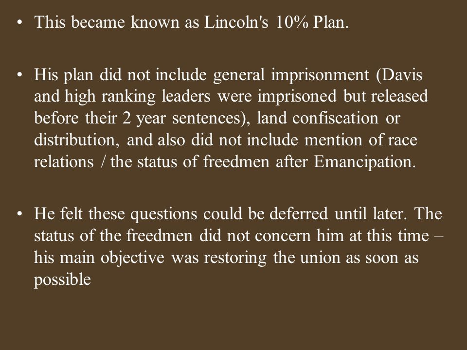 This became known as Lincoln's 10% Plan. His plan did not include general imprisonment (Davis and high ranking leaders were imprisoned but released be