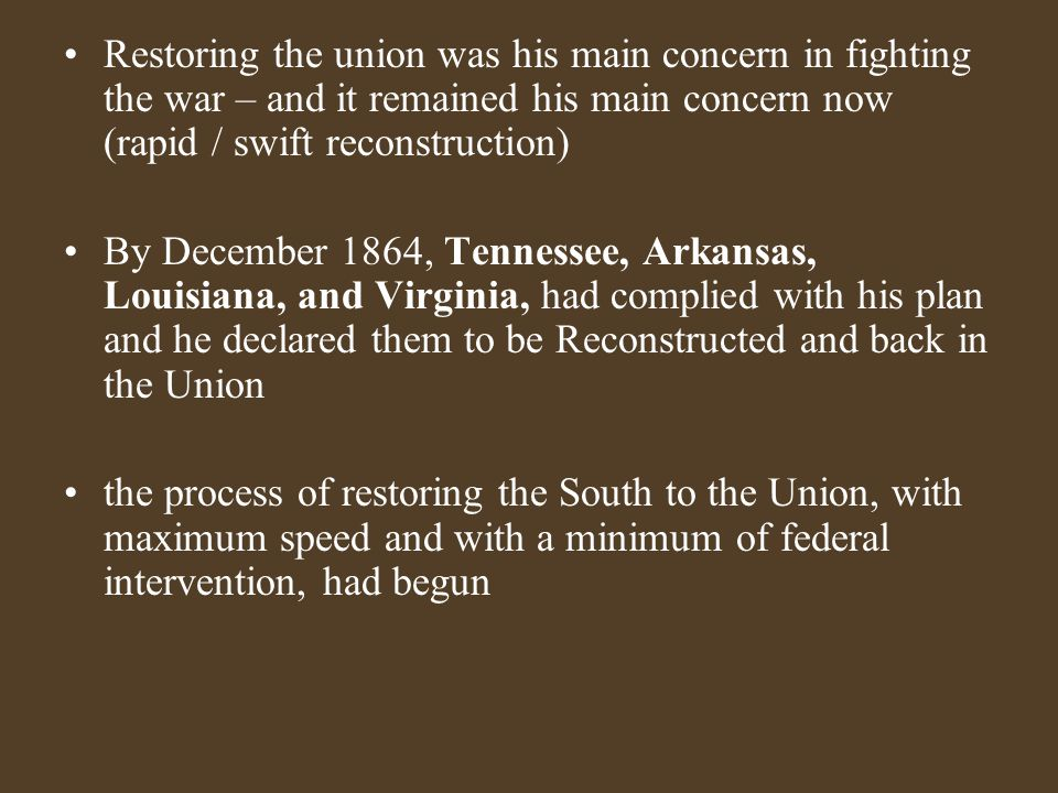 Restoring the union was his main concern in fighting the war – and it remained his main concern now (rapid / swift reconstruction) By December 1864, Tennessee, Arkansas, Louisiana, and Virginia, had complied with his plan and he declared them to be Reconstructed and back in the Union the process of restoring the South to the Union, with maximum speed and with a minimum of federal intervention, had begun