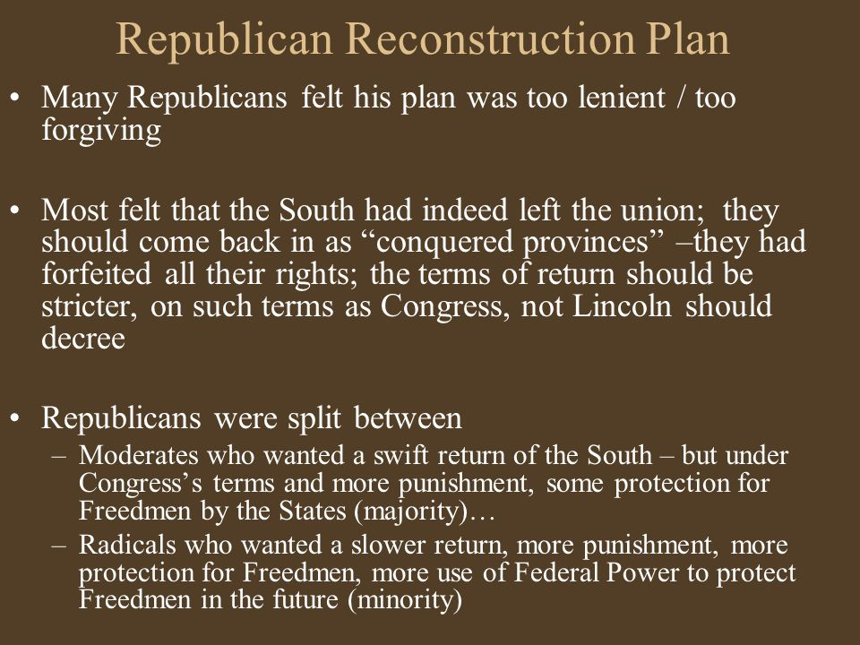 Republicans in Congress put forward an alternative plan to Lincoln's - outlined in the Wade-Davis Bill:  in each of the conquered states, 50 +% would have to take the oath of allegiance before readmission  then elections could be held for conventions to write constitutions that would accept the end of slavery, the disenfranchising of Confederate civil and military leaders (for a longer period than Lincoln planned), and repudiating debts accumulated by the states during the war.