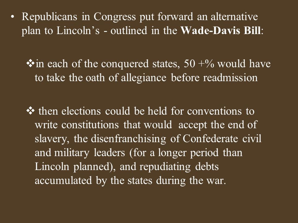 Republicans in Congress put forward an alternative plan to Lincoln's - outlined in the Wade-Davis Bill:  in each of the conquered states, 50 +% would have to take the oath of allegiance before readmission  then elections could be held for conventions to write constitutions that would accept the end of slavery, the disenfranchising of Confederate civil and military leaders (for a longer period than Lincoln planned), and repudiating debts accumulated by the states during the war.
