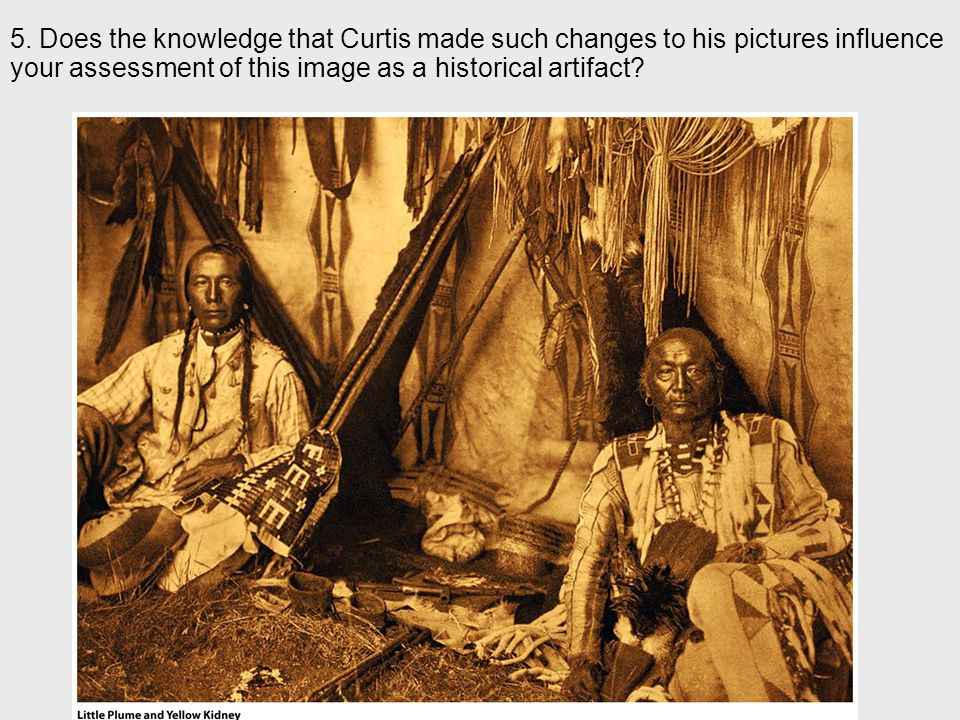 5. Does the knowledge that Curtis made such changes to his pictures influence your assessment of this image as a historical artifact?
