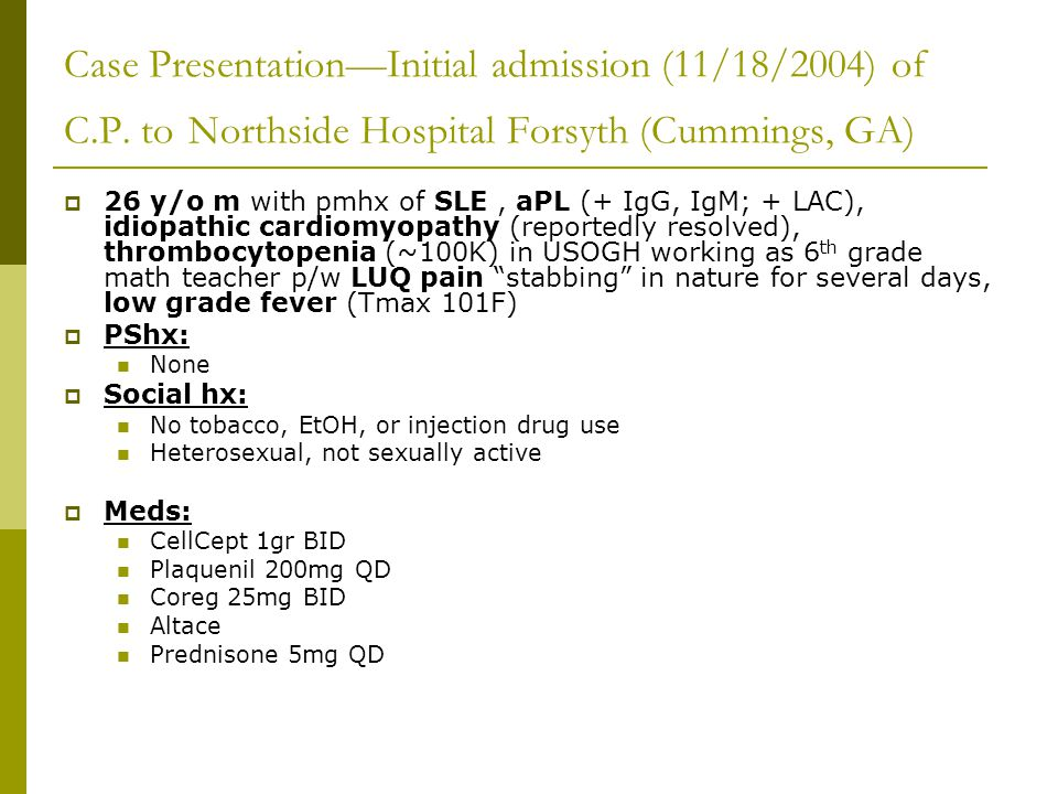  Initial evaluation revealed: Severe thrombocytopenia (20K) CT abdomen (IV contrast)—splenic infarct Multiple sets of blood cultures drawn prior to administration of empiric antibiotics---Negative Initial impression: aPL-associated thrombocytopenia and thrombosis Treatment:  ASA  High dose Prednisone  Lovenox/Coumadin not administered due to thrombocytopenia