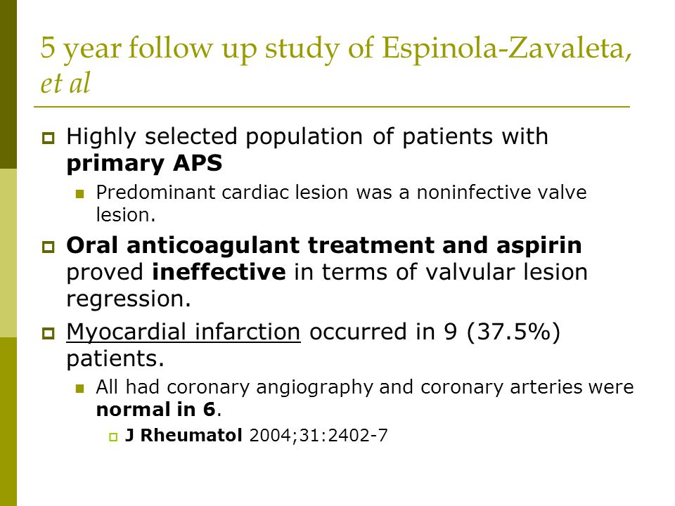 5 year follow up study of Espinola-Zavaleta, et al  Highly selected population of patients with primary APS Predominant cardiac lesion was a noninfective valve lesion.