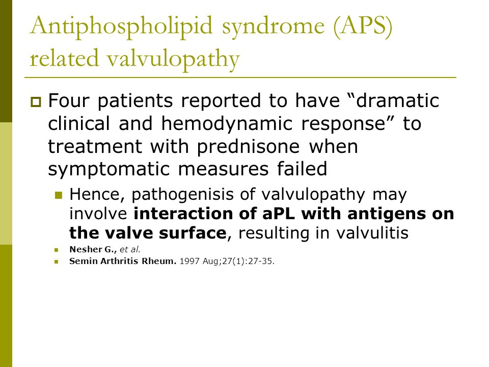 Antiphospholipid syndrome (APS) related valvulopathy  Four patients reported to have dramatic clinical and hemodynamic response to treatment with prednisone when symptomatic measures failed Hence, pathogenisis of valvulopathy may involve interaction of aPL with antigens on the valve surface, resulting in valvulitis Nesher G., et al.