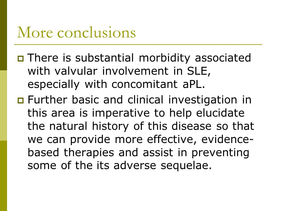 More conclusions  There is substantial morbidity associated with valvular involvement in SLE, especially with concomitant aPL.