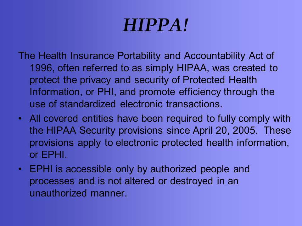 HIPPA! The Health Insurance Portability and Accountability Act of 1996, often referred to as simply HIPAA, was created to protect the privacy and secu