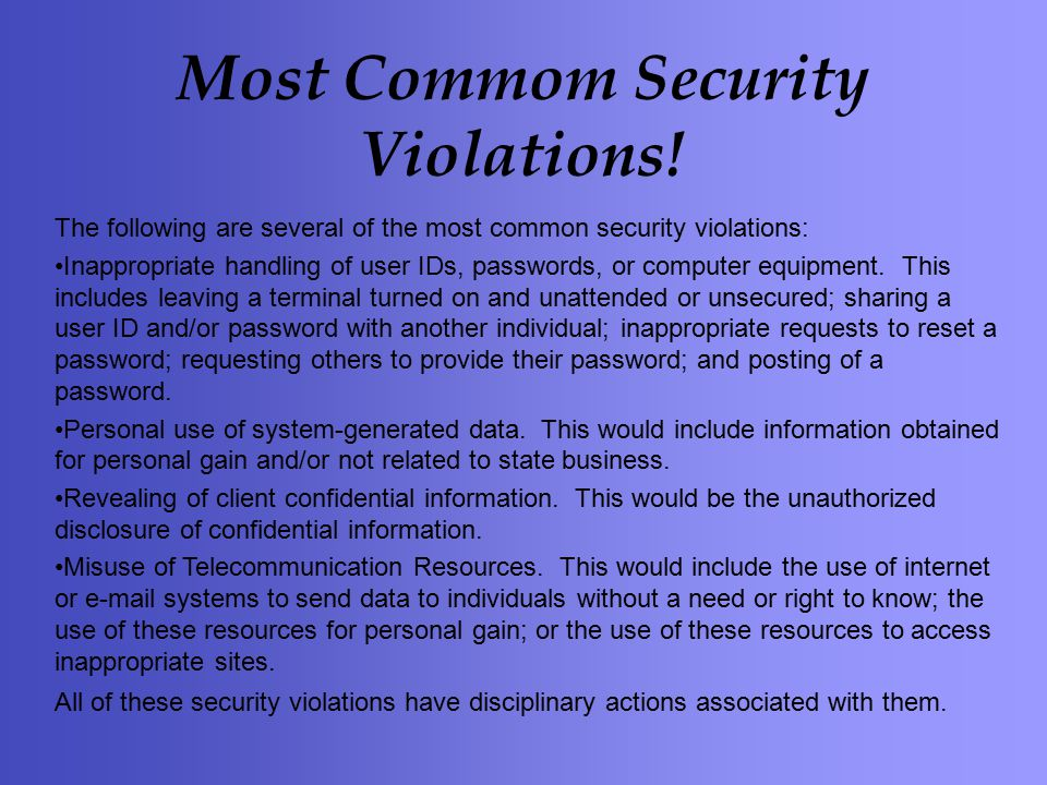 The following are several of the most common security violations: Inappropriate handling of user IDs, passwords, or computer equipment.