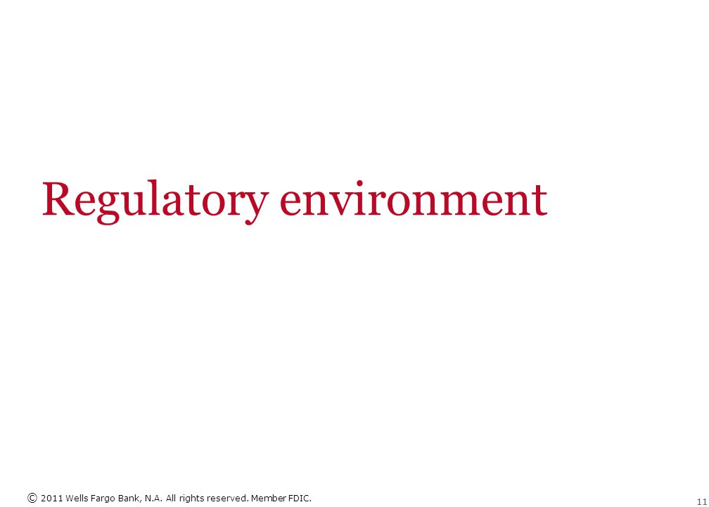 © 2011 Wells Fargo Bank, N.A. All rights reserved. Member FDIC. 11 Regulatory environment