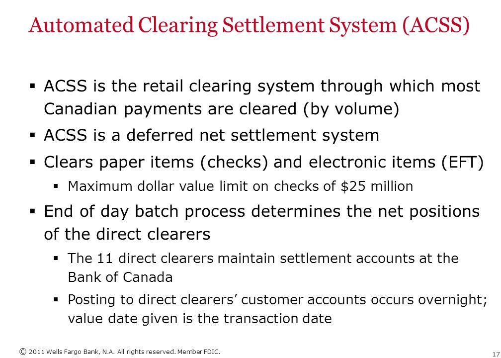 © 2011 Wells Fargo Bank, N.A. All rights reserved. Member FDIC. 17 Automated Clearing Settlement System (ACSS)  ACSS is the retail clearing system th