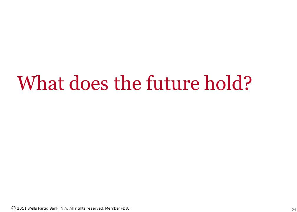 © 2011 Wells Fargo Bank, N.A. All rights reserved. Member FDIC. 24 What does the future hold?