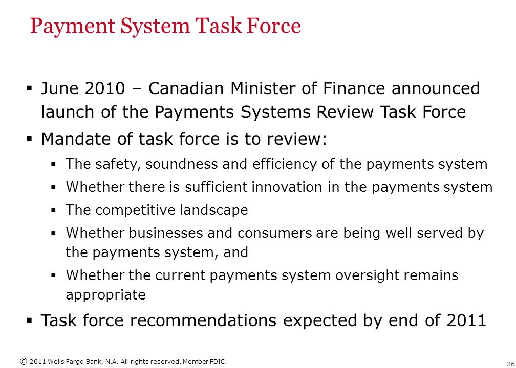 © 2011 Wells Fargo Bank, N.A. All rights reserved. Member FDIC. 26 Payment System Task Force  June 2010 – Canadian Minister of Finance announced laun