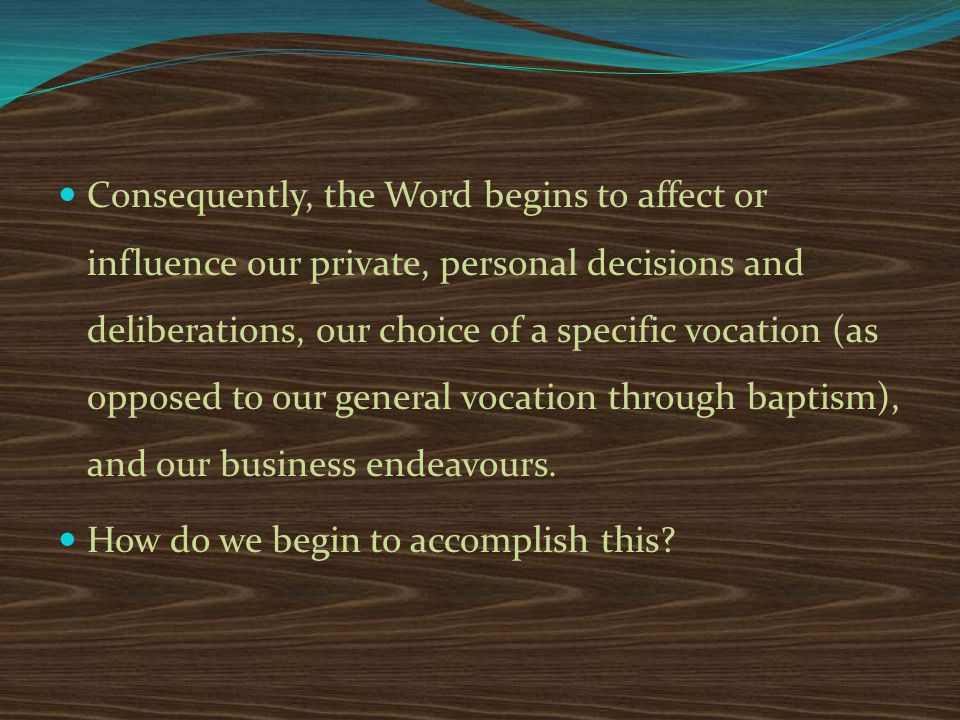 Consequently, the Word begins to affect or influence our private, personal decisions and deliberations, our choice of a specific vocation (as opposed to our general vocation through baptism), and our business endeavours.