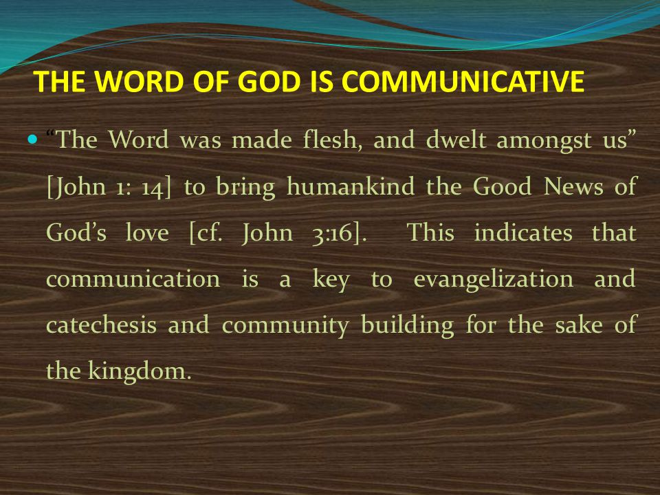 THE WORD OF GOD IS COMMUNICATIVE The Word was made flesh, and dwelt amongst us [John 1: 14] to bring humankind the Good News of God's love [cf.