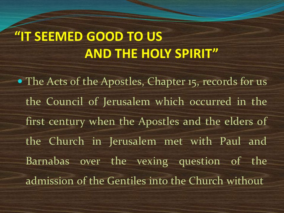 IT SEEMED GOOD TO US AND THE HOLY SPIRIT The Acts of the Apostles, Chapter 15, records for us the Council of Jerusalem which occurred in the first century when the Apostles and the elders of the Church in Jerusalem met with Paul and Barnabas over the vexing question of the admission of the Gentiles into the Church without
