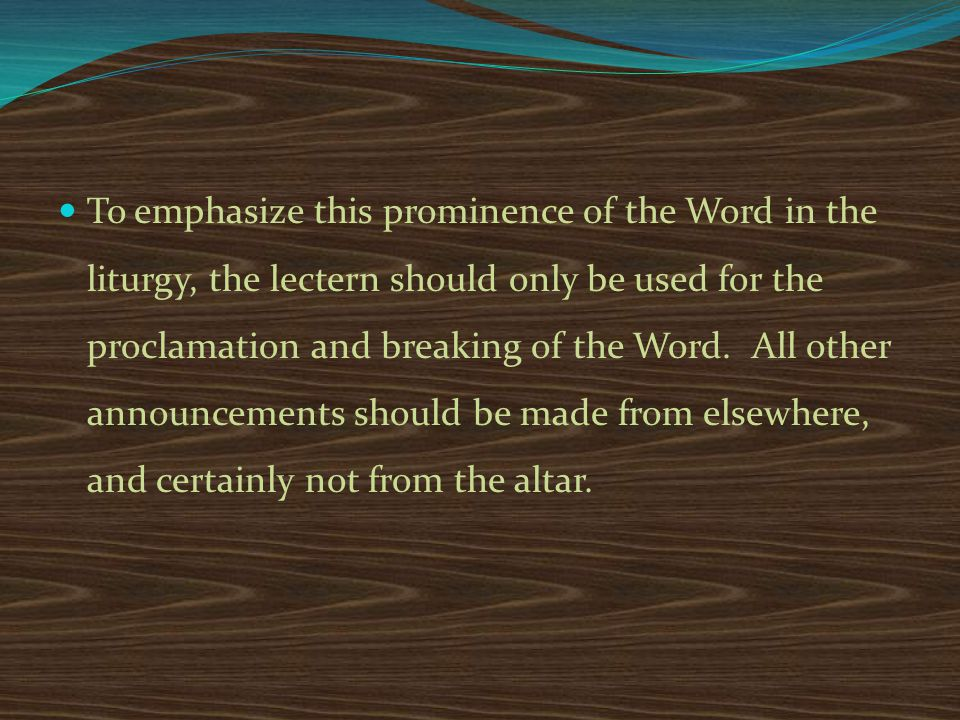 To emphasize this prominence of the Word in the liturgy, the lectern should only be used for the proclamation and breaking of the Word.