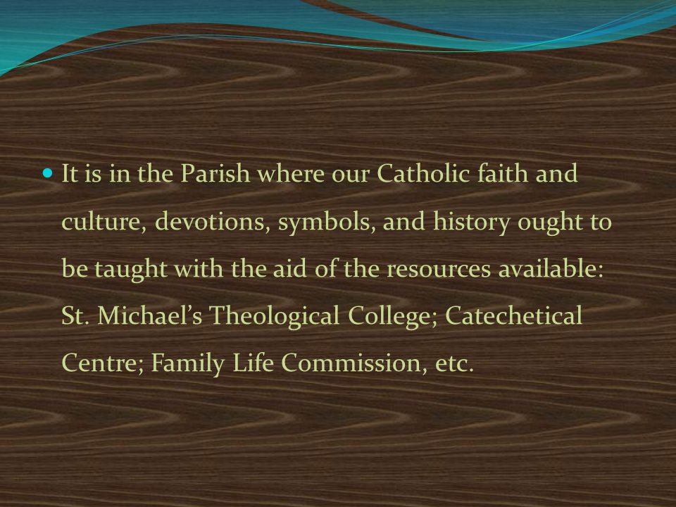 It is in the Parish where our Catholic faith and culture, devotions, symbols, and history ought to be taught with the aid of the resources available: St.