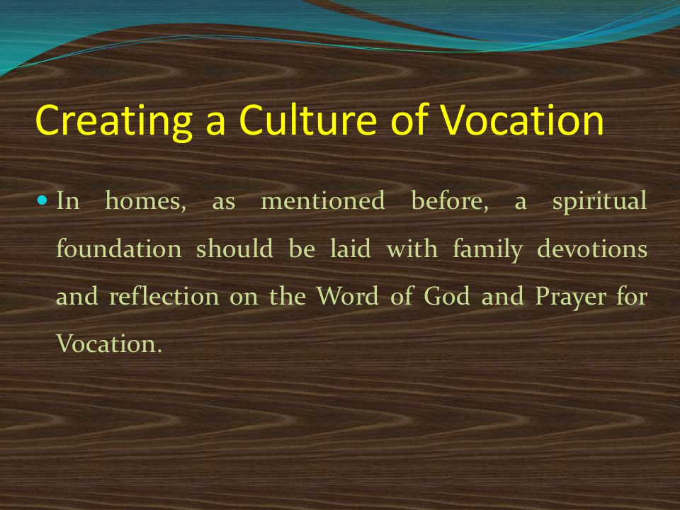 In homes, as mentioned before, a spiritual foundation should be laid with family devotions and reflection on the Word of God and Prayer for Vocation.