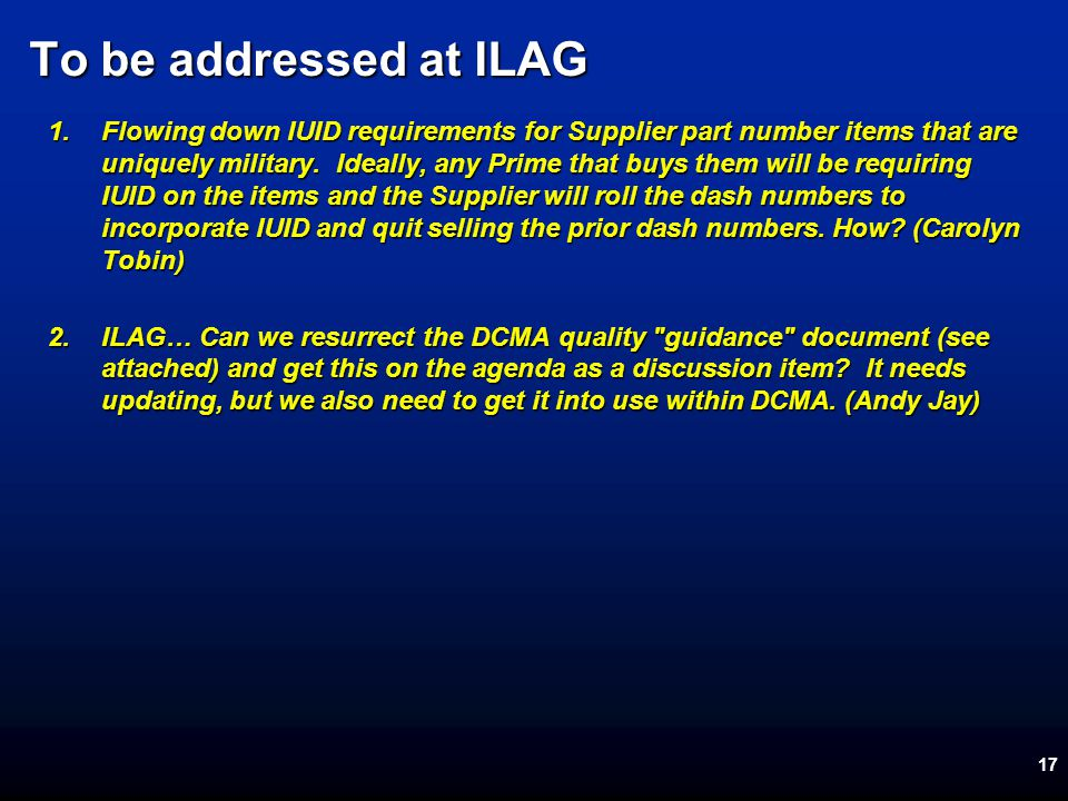 17 To be addressed at ILAG 1.Flowing down IUID requirements for Supplier part number items that are uniquely military.
