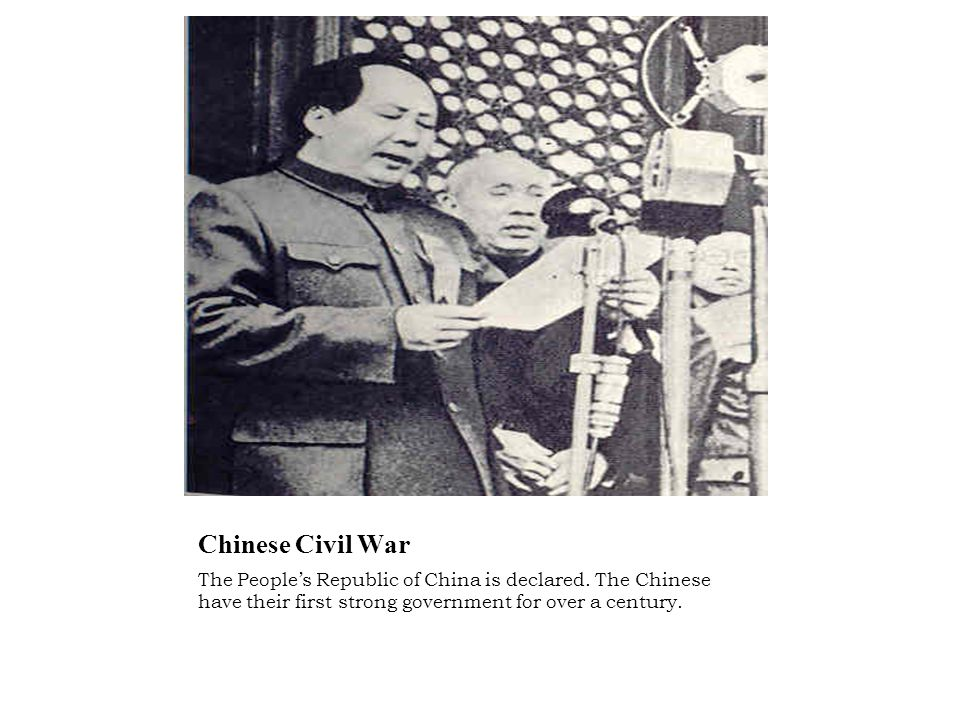 Chinese Civil War The People's Republic of China is declared. The Chinese have their first strong government for over a century.