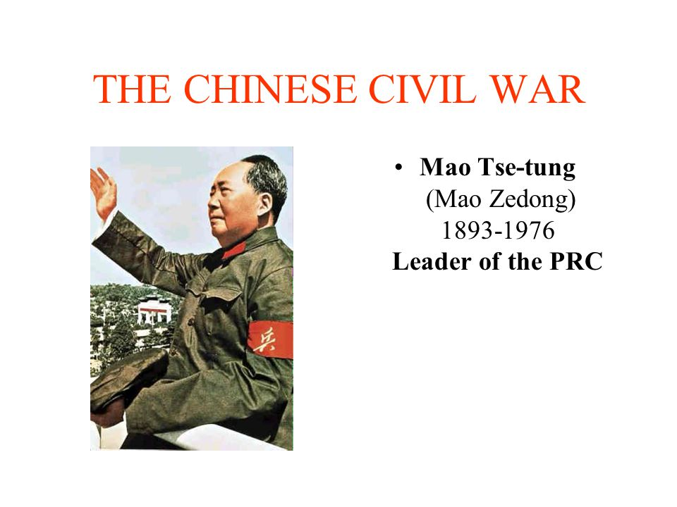 THE CHINESE CIVIL WAR Mao Tse-tung (Mao Zedong) 1893-1976 Leader of the PRC