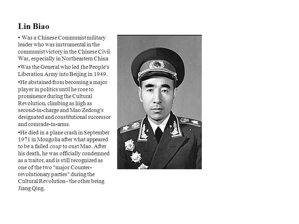 Lin Biao Was a Chinese Communist military leader who was instrumental in the communist victory in the Chinese Civil War, especially in Northeastern Ch
