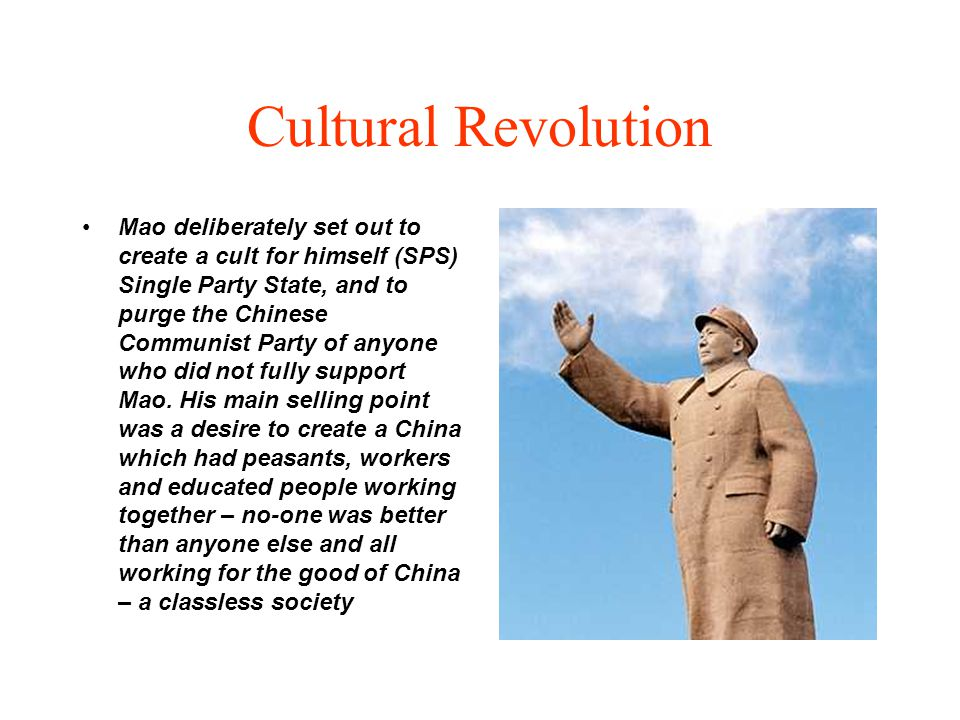 Cultural Revolution Mao deliberately set out to create a cult for himself (SPS) Single Party State, and to purge the Chinese Communist Party of anyone