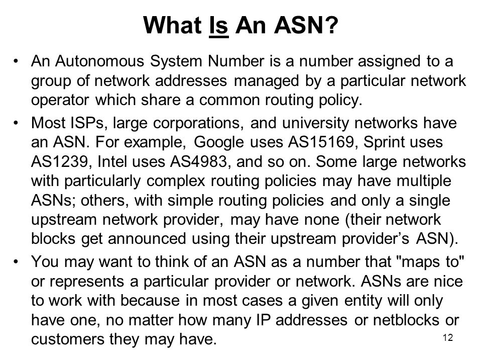 12 What Is An ASN? An Autonomous System Number is a number assigned to a group of network addresses managed by a particular network operator which sha
