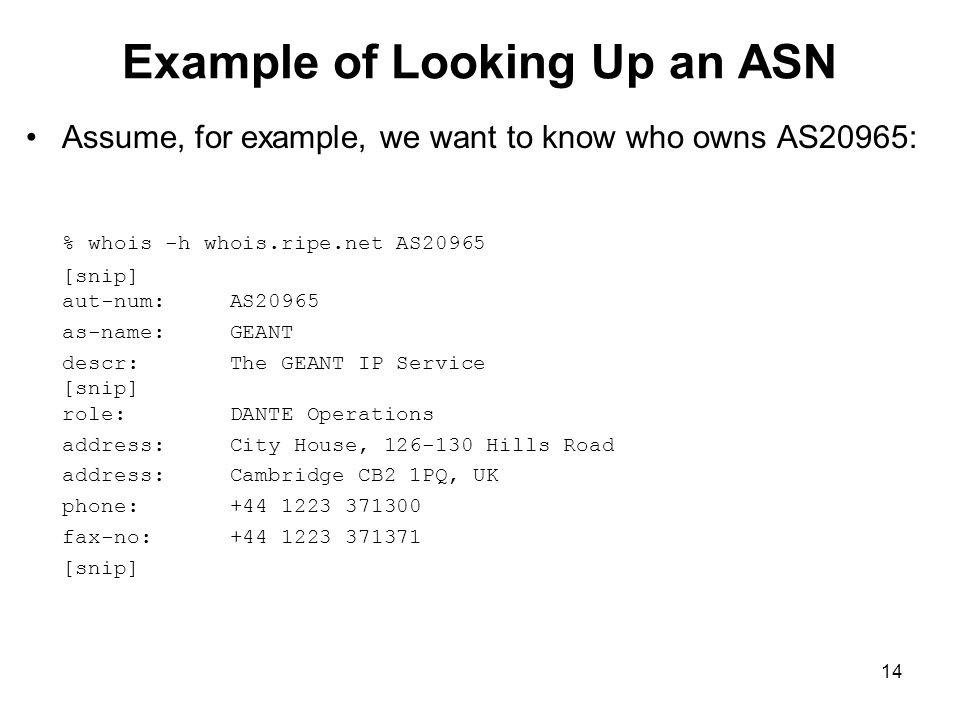 14 Example of Looking Up an ASN Assume, for example, we want to know who owns AS20965: % whois -h whois.ripe.net AS20965 [snip] aut-num: AS20965 as-name: GEANT descr: The GEANT IP Service [snip] role: DANTE Operations address: City House, 126-130 Hills Road address: Cambridge CB2 1PQ, UK phone: +44 1223 371300 fax-no: +44 1223 371371 [snip]