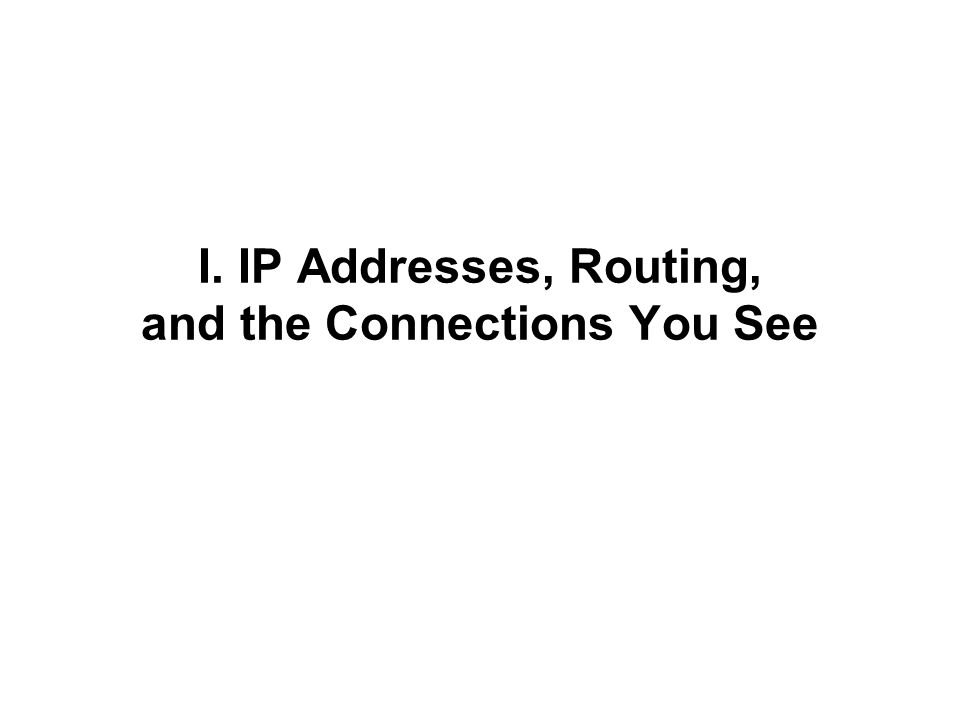 I. IP Addresses, Routing, and the Connections You See