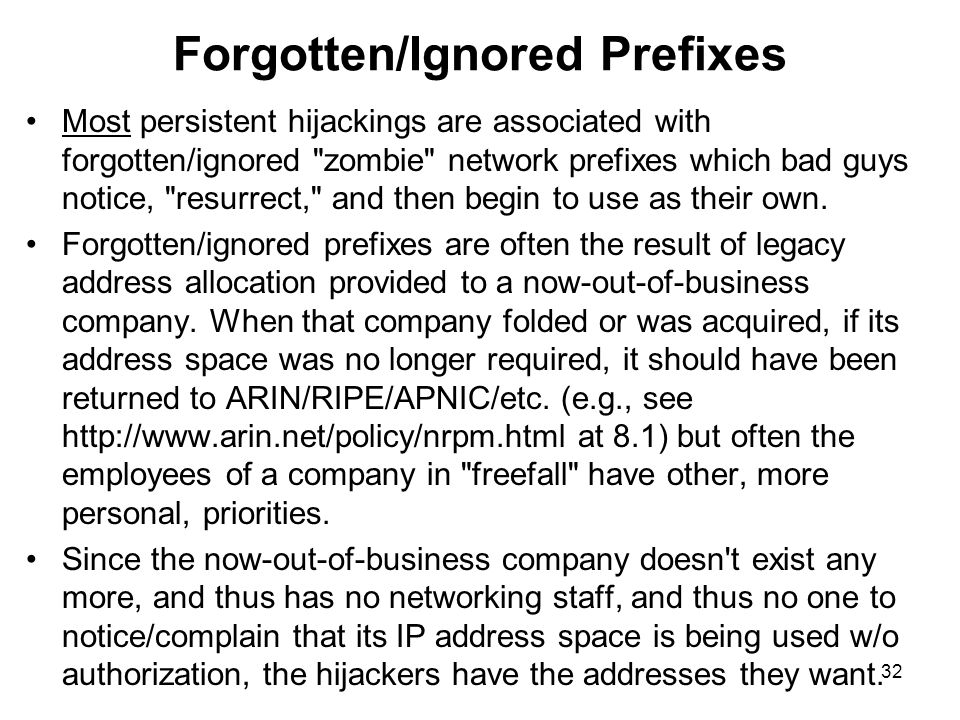 32 Forgotten/Ignored Prefixes Most persistent hijackings are associated with forgotten/ignored zombie network prefixes which bad guys notice, resurrect, and then begin to use as their own.