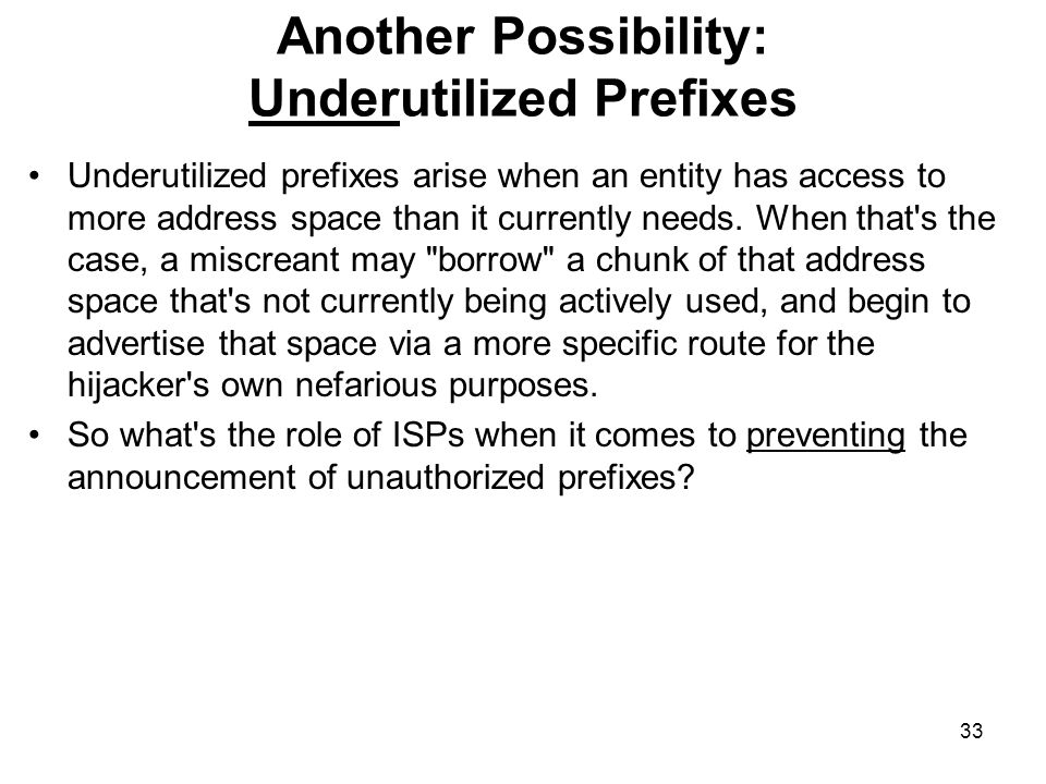 33 Another Possibility: Underutilized Prefixes Underutilized prefixes arise when an entity has access to more address space than it currently needs.