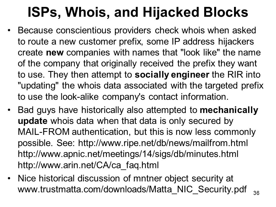 36 ISPs, Whois, and Hijacked Blocks Because conscientious providers check whois when asked to route a new customer prefix, some IP address hijackers create new companies with names that look like the name of the company that originally received the prefix they want to use.