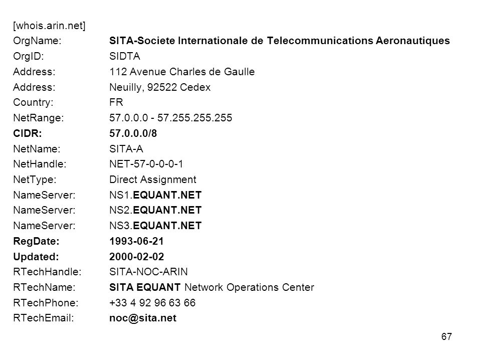 67 [whois.arin.net] OrgName: SITA-Societe Internationale de Telecommunications Aeronautiques OrgID: SIDTA Address: 112 Avenue Charles de Gaulle Address: Neuilly, 92522 Cedex Country: FR NetRange: 57.0.0.0 - 57.255.255.255 CIDR: 57.0.0.0/8 NetName: SITA-A NetHandle: NET-57-0-0-0-1 NetType: Direct Assignment NameServer: NS1.EQUANT.NET NameServer: NS2.EQUANT.NET NameServer: NS3.EQUANT.NET RegDate: 1993-06-21 Updated: 2000-02-02 RTechHandle: SITA-NOC-ARIN RTechName: SITA EQUANT Network Operations Center RTechPhone: +33 4 92 96 63 66 RTechEmail: noc@sita.net