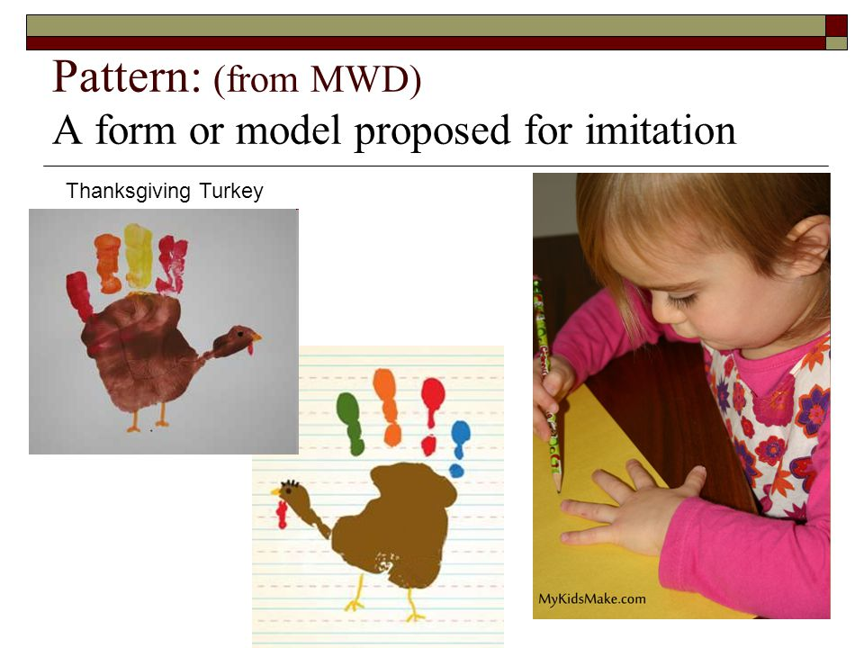 Pattern: (from MWD) A form or model proposed for imitation Thanksgiving Turkey