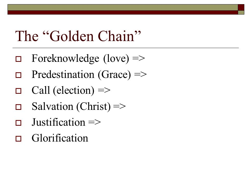 The Golden Chain  Foreknowledge (love) =>  Predestination (Grace) =>  Call (election) =>  Salvation (Christ) =>  Justification =>  Glorification