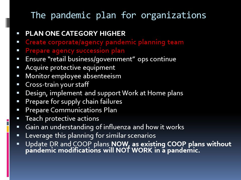 The pandemic plan for organizations  PLAN ONE CATEGORY HIGHER  Create corporate/agency pandemic planning team  Prepare agency succession plan  Ensure retail business/government ops continue  Acquire protective equipment  Monitor employee absenteeism  Cross-train your staff  Design, implement and support Work at Home plans  Prepare for supply chain failures  Prepare Communications Plan  Teach protective actions  Gain an understanding of influenza and how it works  Leverage this planning for similar scenarios  Update DR and COOP plans NOW, as existing COOP plans without pandemic modifications will NOT WORK in a pandemic.