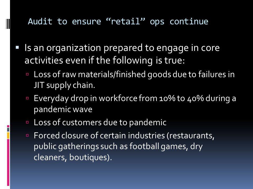 Audit to ensure retail ops continue  Is an organization prepared to engage in core activities even if the following is true:  Loss of raw materials/finished goods due to failures in JIT supply chain.